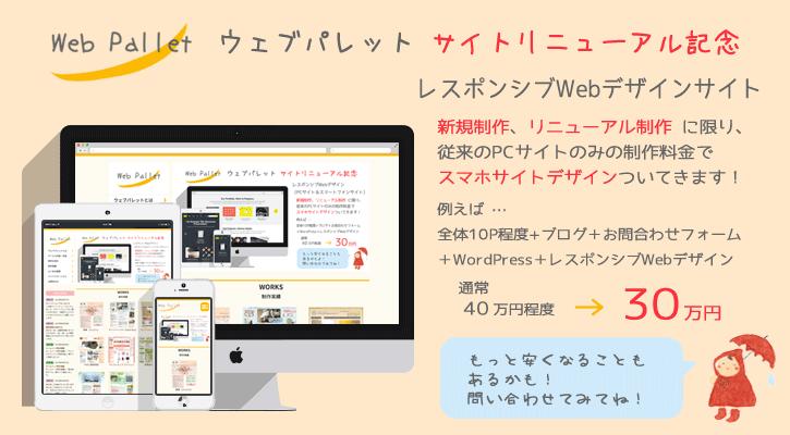 ウェブパレットリニューアル記念につき、ホームページ制作料金 大幅プライスダウン実施中です!お気軽にお問合わせください。